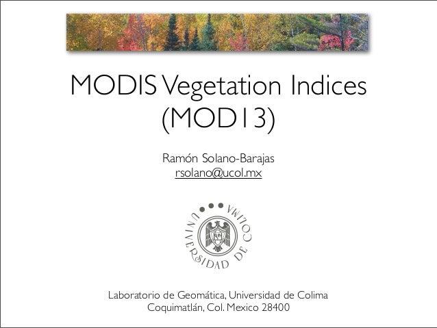 MODIS Vegetation Indices (MOD13) Ramón Solano-Barajas rsolano@ucol.mx  Laboratorio de Geomática, Universidad de Colima Coq...