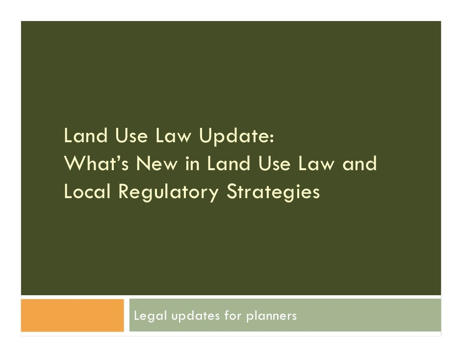 Land Use Law Update:What's New in Land Use Law andLocal Regulatory Strategies      Legal updates for planners