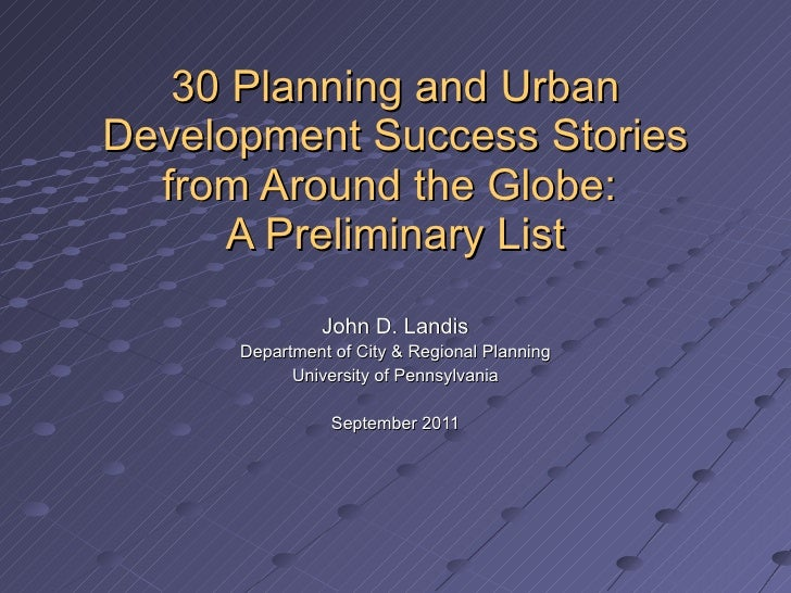 30 Planning and Urban Development Success Stories from Around the Globe:  A Preliminary List John D. Landis Department of ...