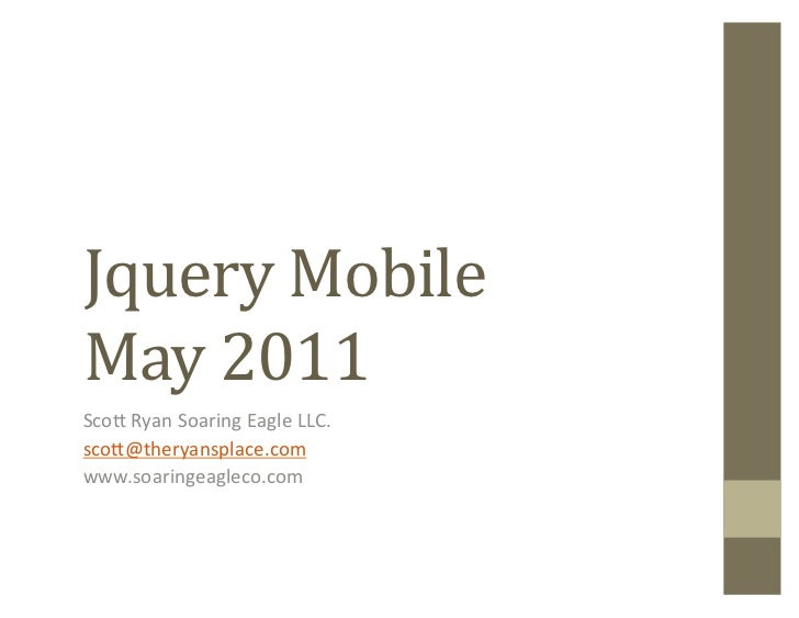 Jquery	  Mobile	  May	  2011	  Sco$	  Ryan	  Soaring	  Eagle	  LLC.	  sco$@theryansplace.com	  www.soaringeagleco.com