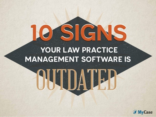 YOUR LAW PRACTICE MANAGEMENT SOFTWARE IS 10 SIGNS10 SIGNS OUTDATEDOUTDATED
