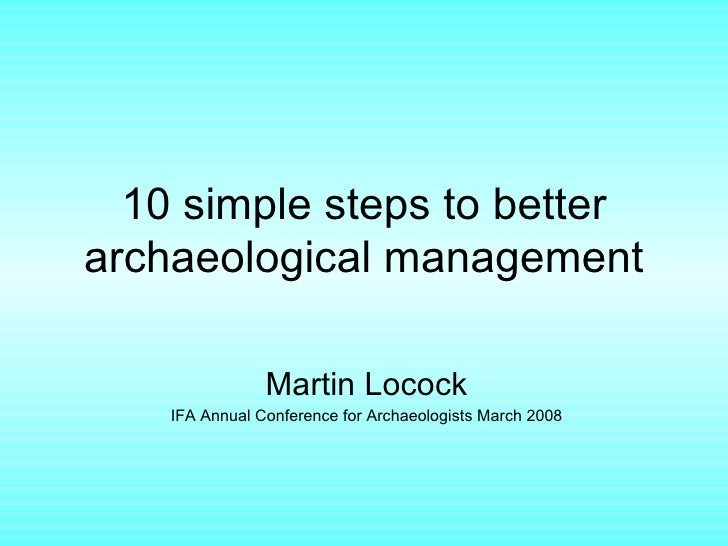 10 simple steps to better archaeological management Martin Locock IFA Annual Conference for Archaeologists March 2008