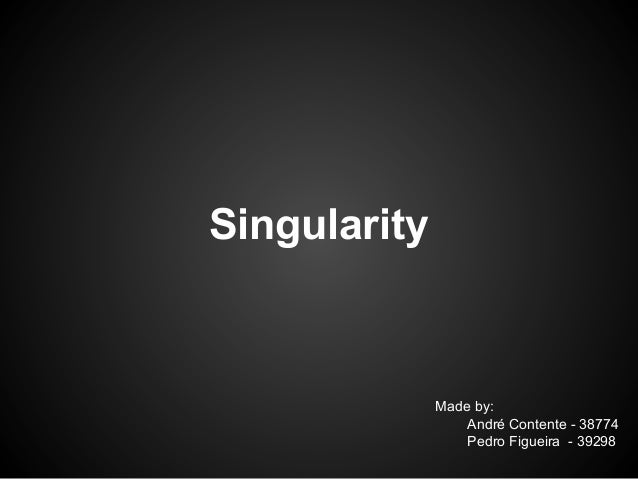 Singularity  Made by: André Contente - 38774 Pedro Figueira - 39298