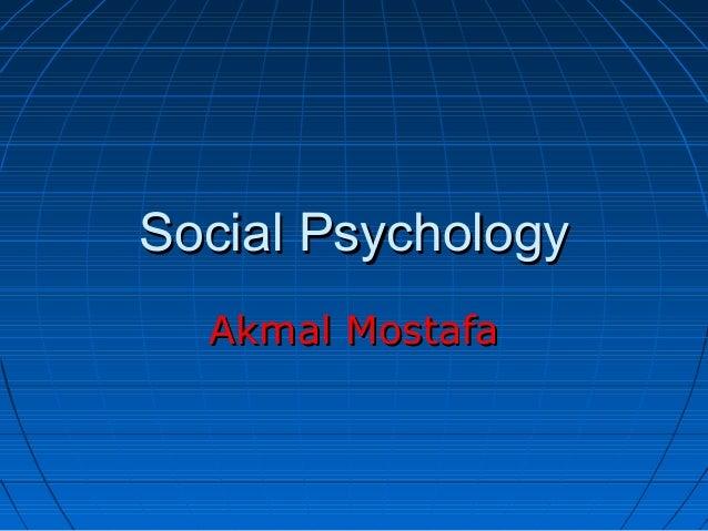 Social Psychology  Akmal Mostafa