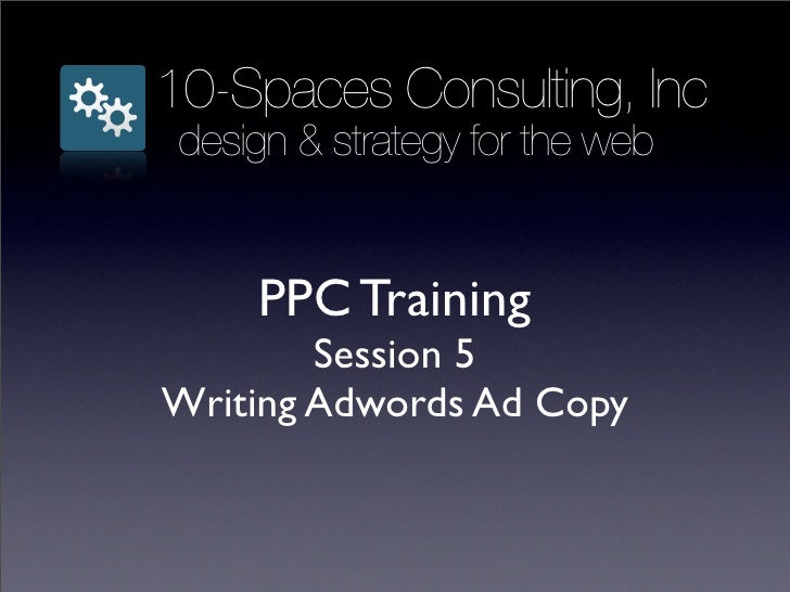 10-Spaces Consulting, Inc  design & strategy for the web        PPC Training         Session 5 Writing Adwords Ad Copy