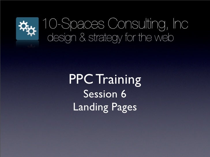 10-Spaces Consulting, Inc  design & strategy for the web        PPC Training         Session 6       Landing Pages