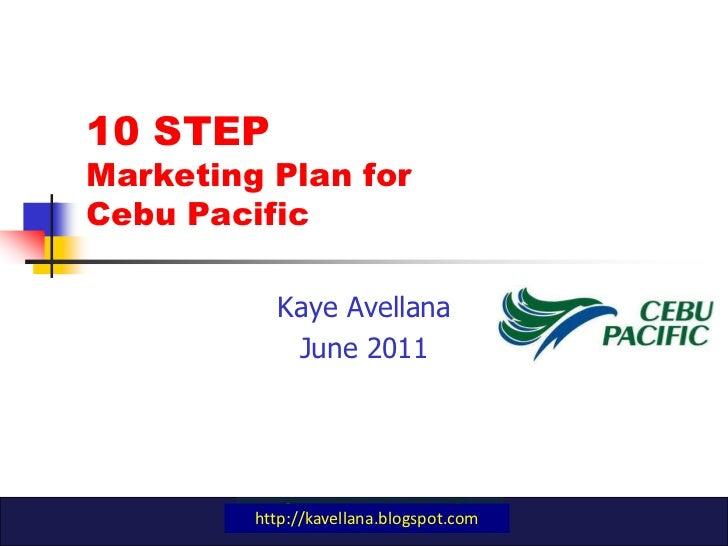 10 STEP Marketing Plan for Cebu Pacific<br />Kaye Avellana<br />June 2011<br />http://kavellana.blogspot.com<br />