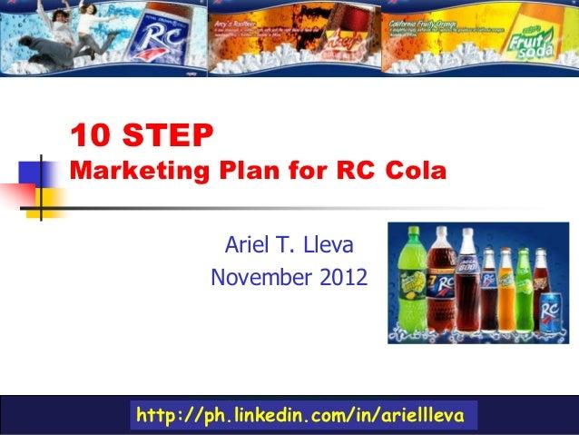10 STEPMarketing Plan for RC Cola             Ariel T. Lleva            November 2012    http://ph.linkedin.com/in/arielll...
