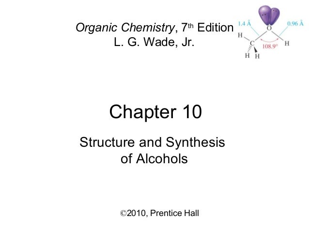 Chapter 10 ©2010, Prentice Hall Organic Chemistry, 7th Edition L. G. Wade, Jr. Structure and Synthesis of Alcohols