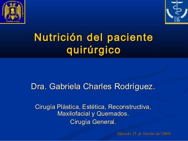 Nutrición del pacienteNutrición del paciente quirúrgicoquirúrgico Dra. Gabriela Charles Rodríguez.Dra. Gabriela Charles Ro...