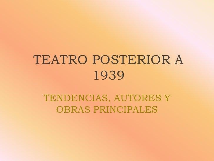 TEATRO POSTERIOR A       1939 TENDENCIAS, AUTORES Y   OBRAS PRINCIPALES