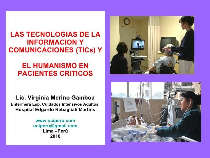 LAS TECNOLOGIAS DE LA INFORMACION Y COMUNICACIONES (TICs) Y  EL HUMANISMO EN  PACIENTES CRITICOS  Lic. Virginia Merino Gam...