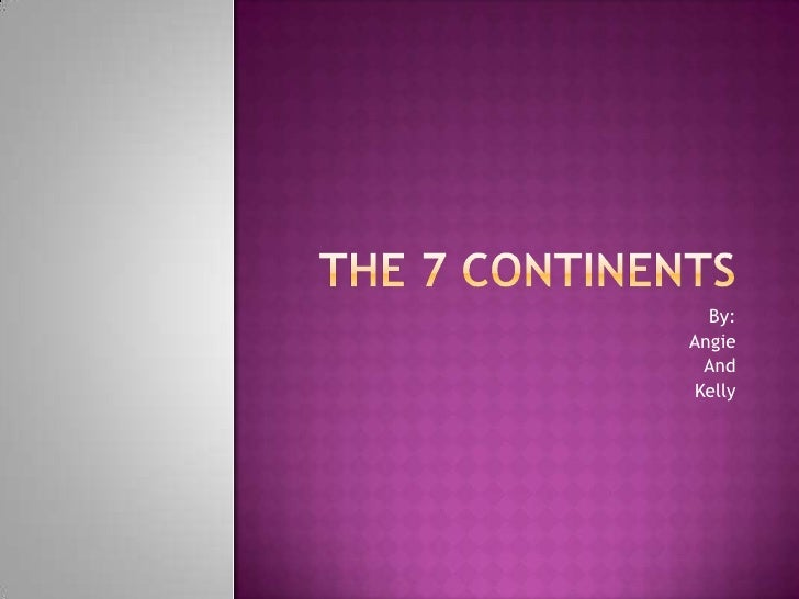 The 7 Continents<br />By:<br />Angie<br />And<br />Kelly<br />