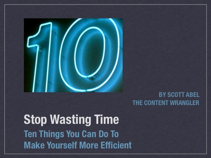 BY SCOTT ABEL                               THE CONTENT WRANGLER  Stop Wasting Time Ten Things You Can Do To Make Yourself...