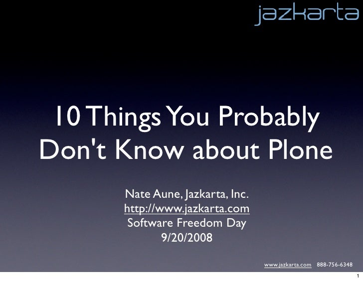 10 Things You Probably Don't Know about Plone       Nate Aune, Jazkarta, Inc.       http://www.jazkarta.com        Softwar...