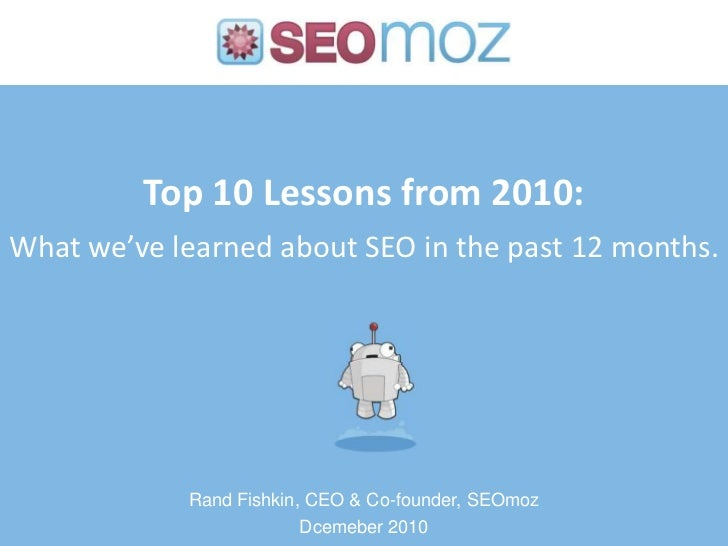 Top 10 Lessons from 2010:What we've learned about SEO in the past 12 months.<br />Rand Fishkin, CEO & Co-founder, SEOmoz<b...
