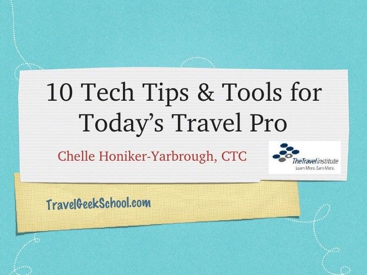 10 Tech Tips & Tools for Today's Travel Pro <ul><li>Chelle Honiker-Yarbrough, CTC  </li></ul>TravelGeekSchool.com