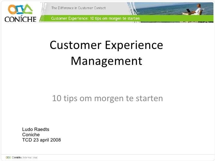 Customer Experience Management 10 tips om morgen te starten Ludo Raedts Coniche TCD 23 april 2008