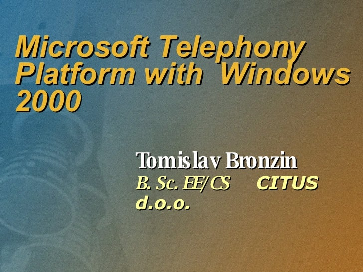 Microsoft Telephony Platform with  Windows 2000 Tomislav Bronzin B. Sc. EE/CS  CITUS d.o.o.