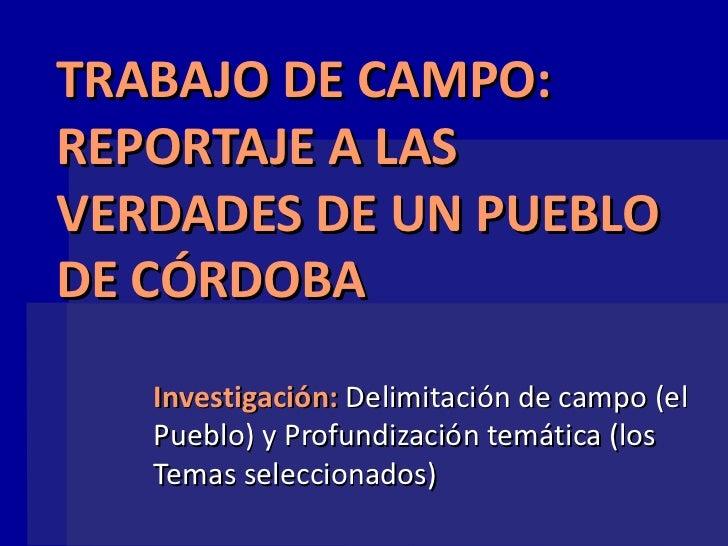 TRABAJO DE CAMPO:REPORTAJE A LASVERDADES DE UN PUEBLODE CÓRDOBA   Investigación: Delimitación de campo (el   Pueblo) y Pro...