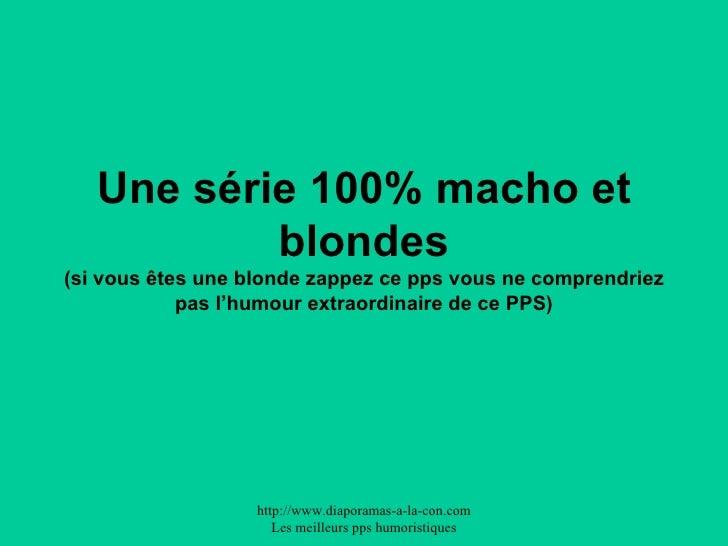 Une série 100% macho et blondes (si vous êtes une blonde zappez ce pps vous ne comprendriez pas l'humour extraordinaire de...
