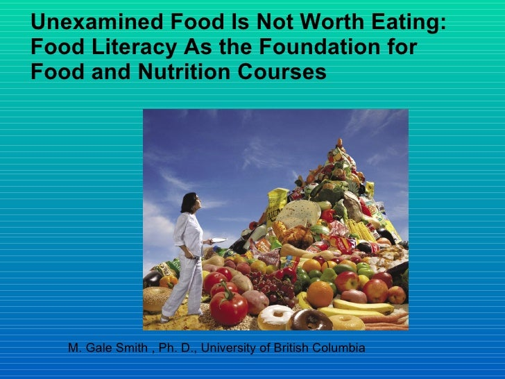 Unexamined Food Is Not Worth Eating: Food Literacy As the Foundation for Food and Nutrition Courses M. Gale Smith , Ph. D....