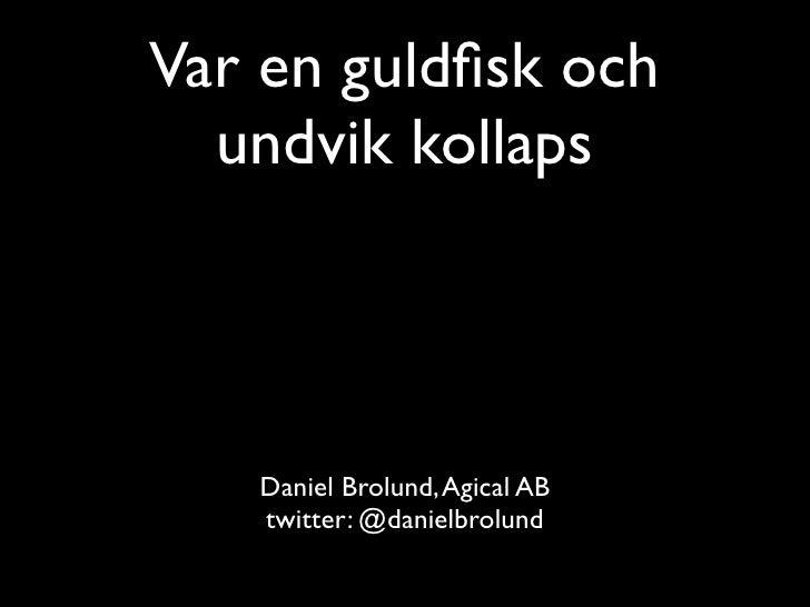 Var en guldfisk och   undvik kollaps        Daniel Brolund, Agical AB    twitter: @danielbrolund