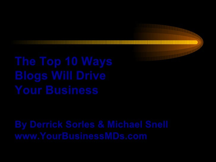 The Top 10 Ways Blogs Will Drive Your Business By Derrick Sorles & Michael Snell www.YourBusinessMDs.com