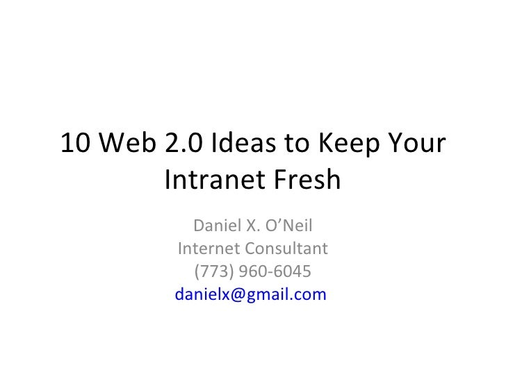 10 Web 2.0 Ideas to Keep Your Intranet Fresh Daniel X. O'Neil Internet Consultant (773) 960-6045 [email_address]