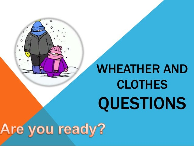 WHEATHER AND CLOTHES QUESTIONS