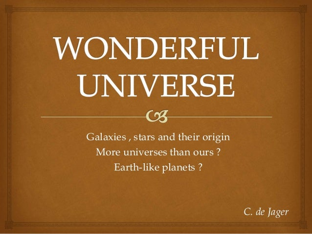 Galaxies , stars and their origin More universes than ours ? Earth-like planets ? C. de Jager