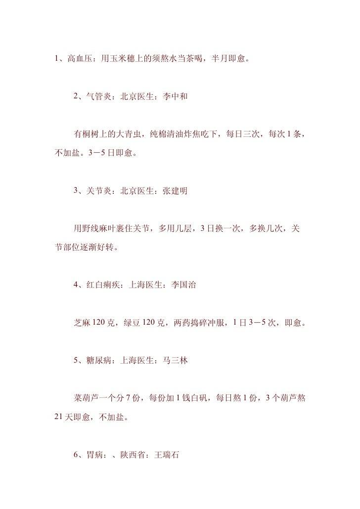 1、高血压:用玉米穗上的须熬水当茶喝,半月即愈。      2、气管炎:北京医生:李中和      有桐树上的大青虫,纯棉清油炸焦吃下,每日三次,每次 1 条,  不加盐。3-5 日即愈。      3、关节炎:北京医生:张建明      用野...