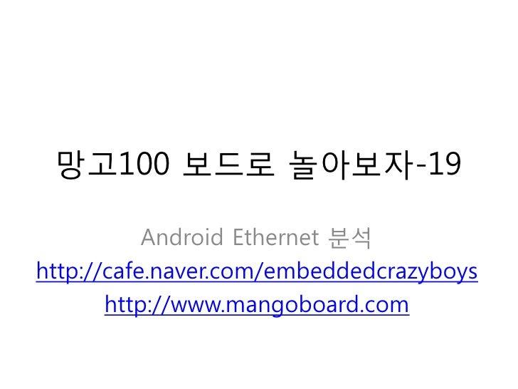 망고100 보드로 놀아보자-19             Android Ethernet 분석 http://cafe.naver.com/embeddedcrazyboys        http://www.mangoboard.com