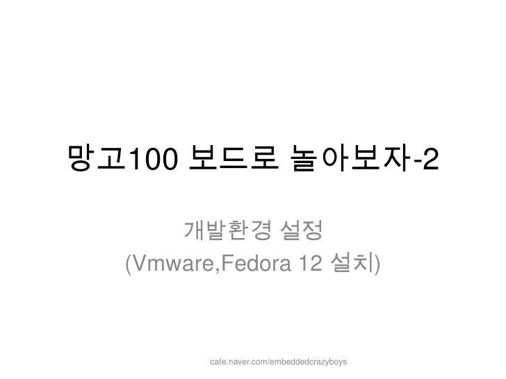 망고100 보드로 놀아보자-2<br />개발환경설정<br />(Vmware,Fedora 12 설치)<br />cafe.naver.com/embeddedcrazyboys<br />