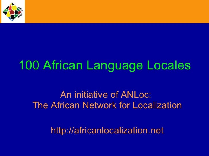 100 African Language Locales An initiative of ANLoc:  The African Network for Localization http://africanlocalization.net