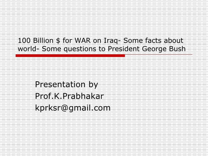100 Billion $ for WAR on Iraq- Some facts about world- Some questions to President George Bush Presentation by Prof.K.Prab...