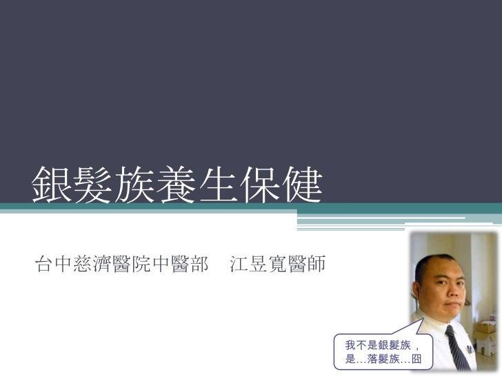 銀髮族養生保健台中慈濟醫院中醫部 江昱寬醫師                  我不是銀髮族,                  是…落髮族…囧