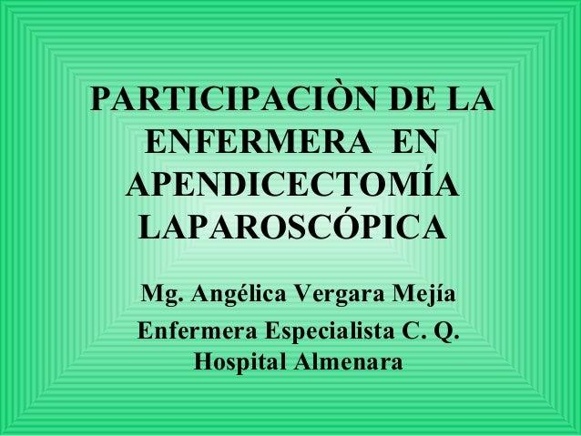 PARTICIPACIÒN DE LA   ENFERMERA EN  APENDICECTOMÍA   LAPAROSCÓPICA  Mg. Angélica Vergara Mejía  Enfermera Especialista C. ...