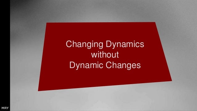 Changing Dynamics without Dynamic Changes