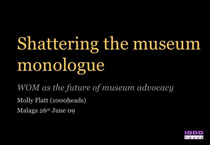 Shattering the museum monologue WOM as the future of museum advocacy  Molly Flatt (1000heads) Malaga 26 th  June 09