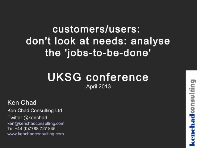 customers/users:        dont look at needs: analyse           the jobs-to-be-done                 UKSG conference         ...