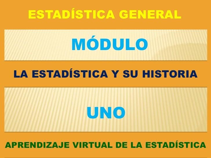 ESTADÍSTICA GENERAL            MÓDULO LA ESTADÍSTICA Y SU HISTORIA              UNOAPRENDIZAJE VIRTUAL DE LA ESTADÍSTICA