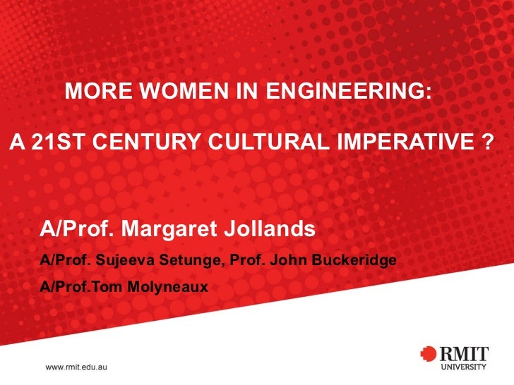 MORE WOMEN IN ENGINEERING:  A 21ST CENTURY CULTURAL IMPERATIVE ? A/Prof. Margaret Jollands A/Prof. Sujeeva Setunge, Prof. ...