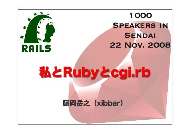 私とRubyとcgi.rb 藤岡岳之(xibbar) 1000 Speakers in Sendai 22 Nov. 2008