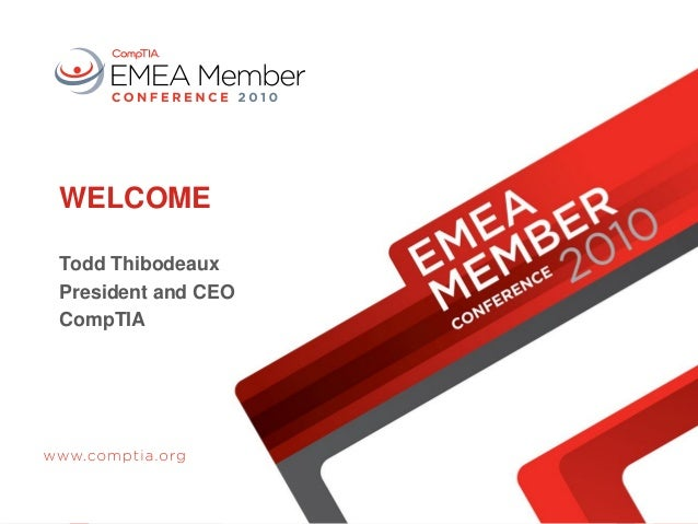WELCOME Todd Thibodeaux President and CEO CompTIA