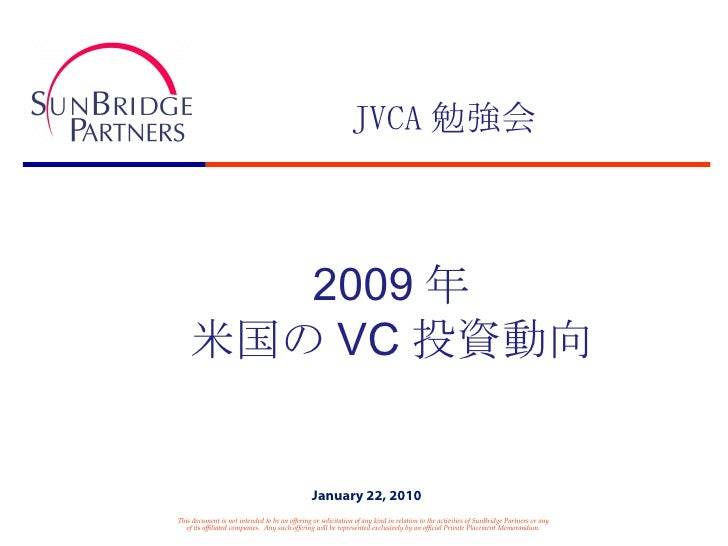 JVCA 勉強会 2009 年 米国の VC 投資動向 This document is not intended to be an offering or solicitation of any kind in relation to the...