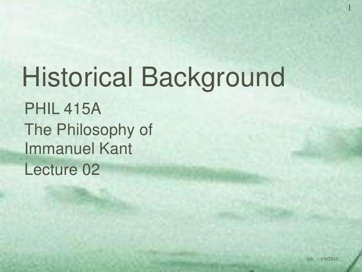Historical Background<br />PHIL 415A<br />The Philosophy of Immanuel Kant<br />Lecture 02<br />1/8/2010<br />1<br />djb<br />