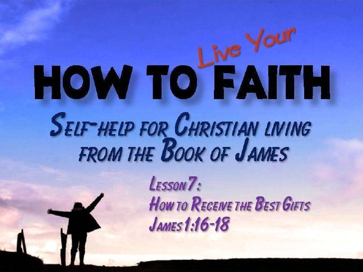 100110 How to Live Your Faith 07 How to Receive the Best Gifts - James 1:16-18