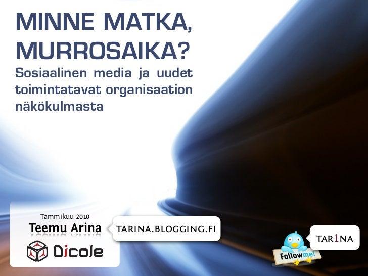 MINNE MATKA, MURROSAIKA? Sosiaalinen media ja uudet toimintatavat organisaation näkökulmasta        Tammikuu 2010   Teemu ...