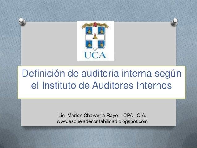 Definición de auditoria interna segúnel Instituto de Auditores InternosLic. Marlon Chavarria Rayo – CPA . CIA.www.escuelad...